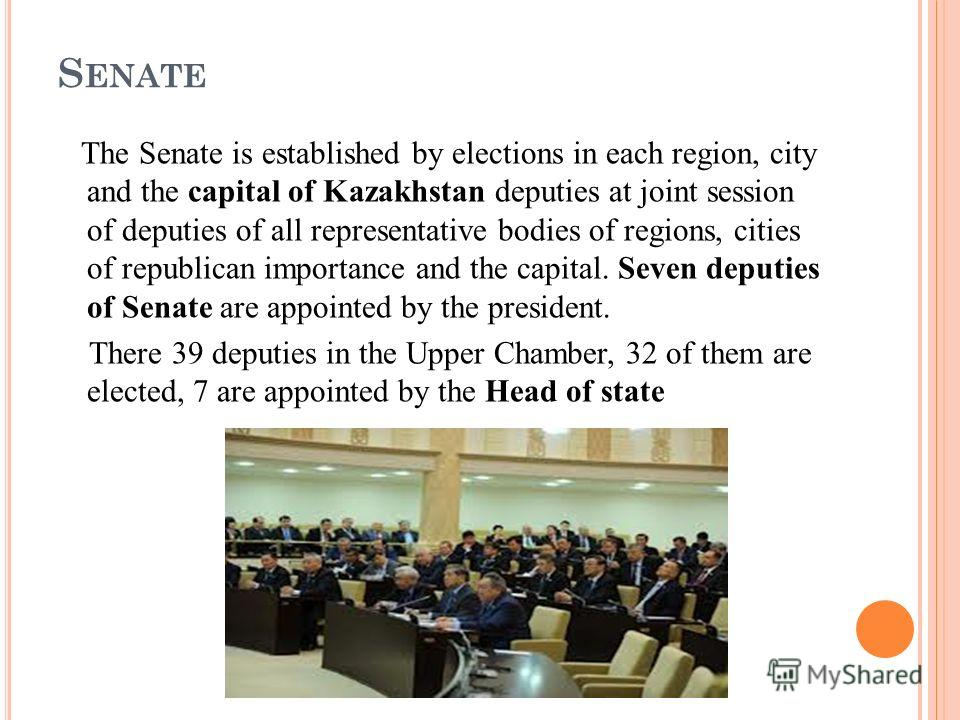 S ENATE The Senate is established by elections in each region, city and the capital of Kazakhstan deputies at joint session of deputies of all representative bodies of regions, cities of republican importance and the capital. Seven deputies of Senate