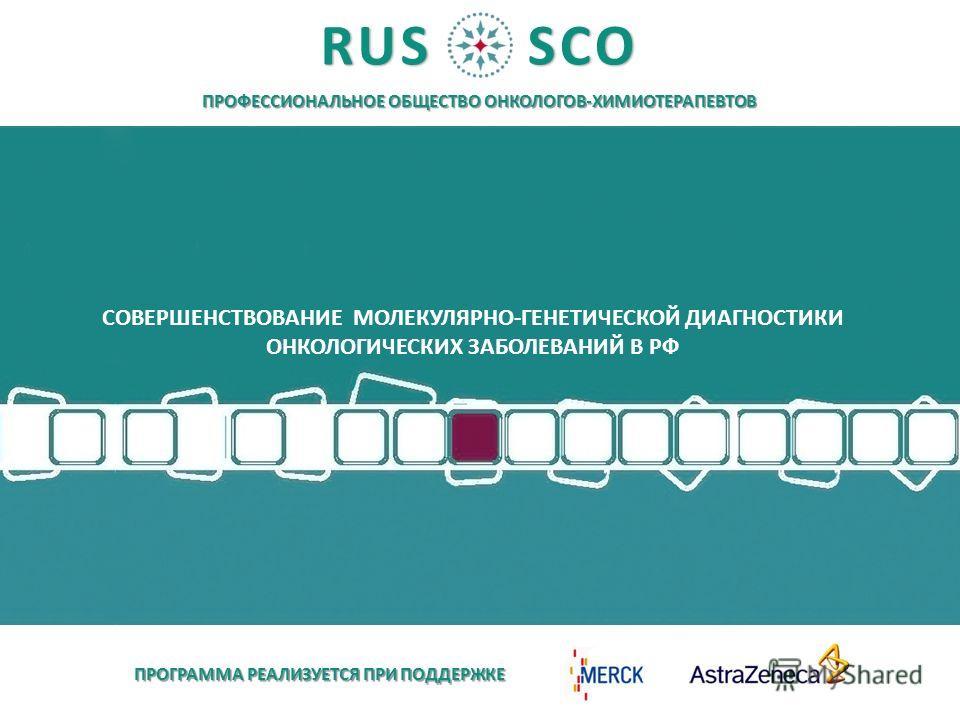 ПРОФЕССИОНАЛЬНОЕ ОБЩЕСТВО ОНКОЛОГОВ-ХИМИОТЕРАПЕВТОВ RUSSCO ПРОГРАММА РЕАЛИЗУЕТСЯ ПРИ ПОДДЕРЖКЕ СОВЕРШЕНСТВОВАНИЕ МОЛЕКУЛЯРНО-ГЕНЕТИЧЕСКОЙ ДИАГНОСТИКИ ОНКОЛОГИЧЕСКИX ЗАБОЛЕВАНИЙ В РФ