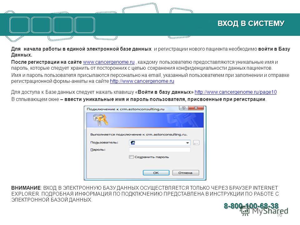 ВХОД В СИСТЕМУ ВХОД В СИСТЕМУ Для начала работы в единой электронной базе данных и регистрации нового пациента необходимо войти в Базу Данных. После регистрации на сайте www.cancergenome.ru, каждому пользователю предоставляются уникальные имя и парол