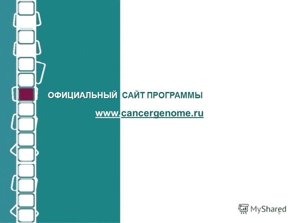 ОФИЦИАЛЬНЫЙ ОФИЦИАЛЬНЫЙ САЙТ ПРОГРАММЫ www.cancergenome.ru 6