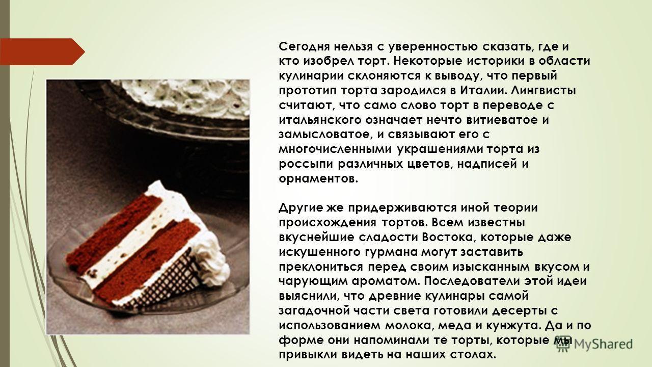 Сегодня нельзя с уверенностью сказать, где и кто изобрел торт. Некоторые историки в области кулинарии склоняются к выводу, что первый прототип торта зародился в Италии. Лингвисты считают, что само слово торт в переводе с итальянского означает нечто в