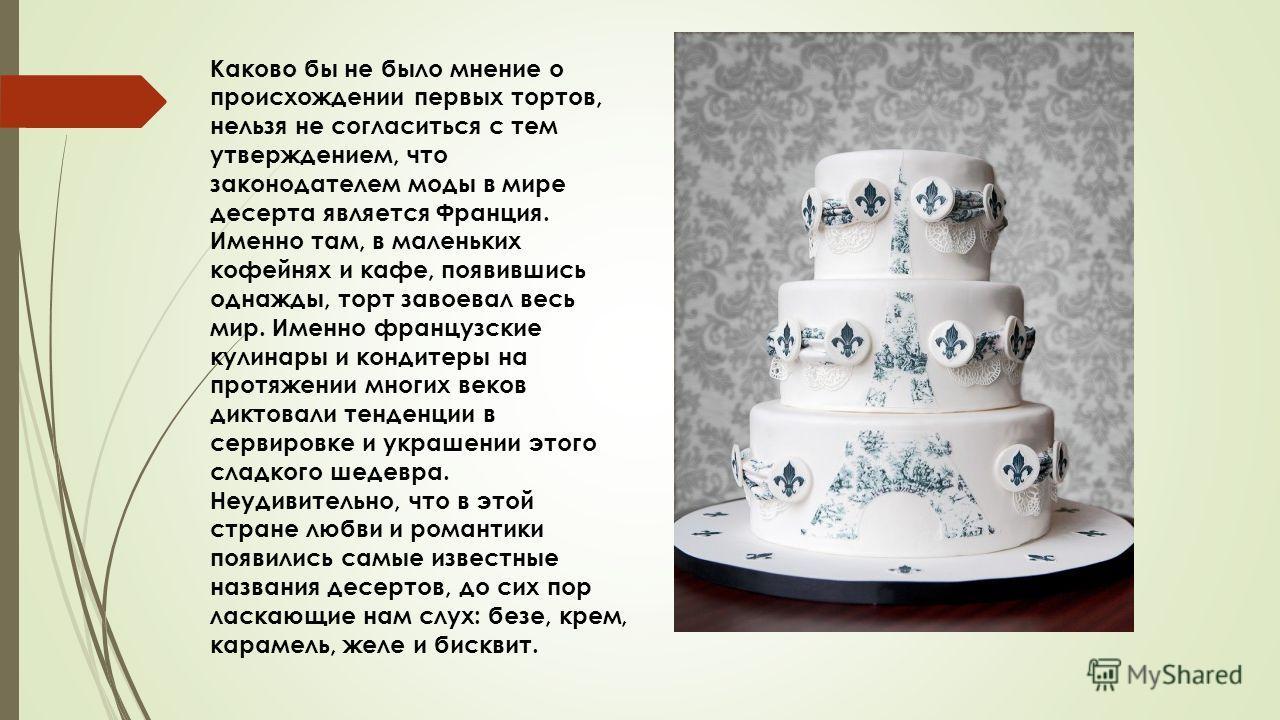 Каково бы не было мнение о происхождении первых тортов, нельзя не согласиться с тем утверждением, что законодателем моды в мире десерта является Франция. Именно там, в маленьких кофейнях и кафе, появившись однажды, торт завоевал весь мир. Именно фран