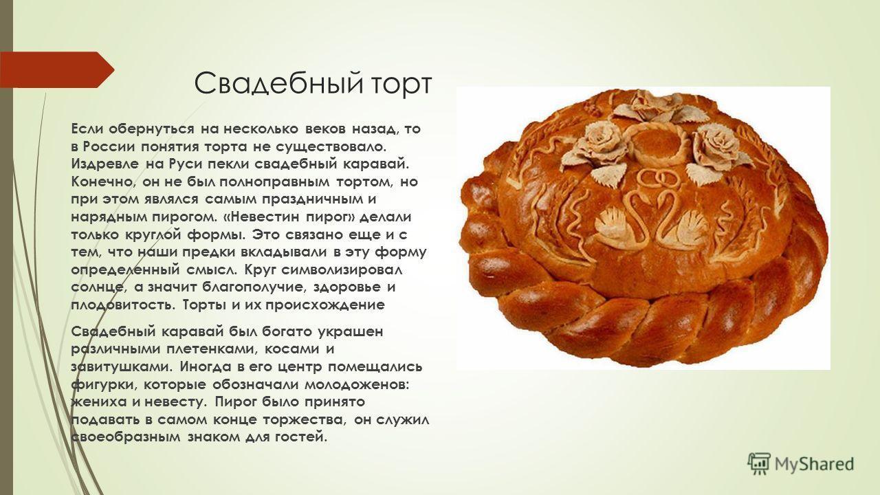 Свадебный торт Если обернуться на несколько веков назад, то в России понятия торта не существовало. Издревле на Руси пекли свадебный каравай. Конечно, он не был полноправным тортом, но при этом являлся самым праздничным и нарядным пирогом. «Невестин