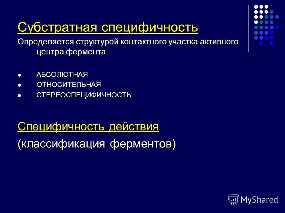 Субстратная специфичность Определяется структурой контактного участка активного центра фермента. АБСОЛЮТНАЯ АБСОЛЮТНАЯ ОТНОСИТЕЛЬНАЯ ОТНОСИТЕЛЬНАЯ СТЕРЕОСПЕЦИФИЧНОСТЬ СТЕРЕОСПЕЦИФИЧНОСТЬ Специфичность действия (классификация ферментов)