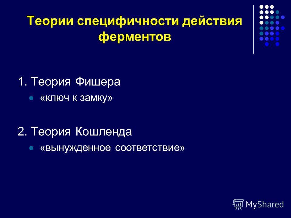 Теории специфичности действия ферментов 1. Теория Фишера «ключ к замку» 2. Теория Кошленда «вынужденное соответствие»