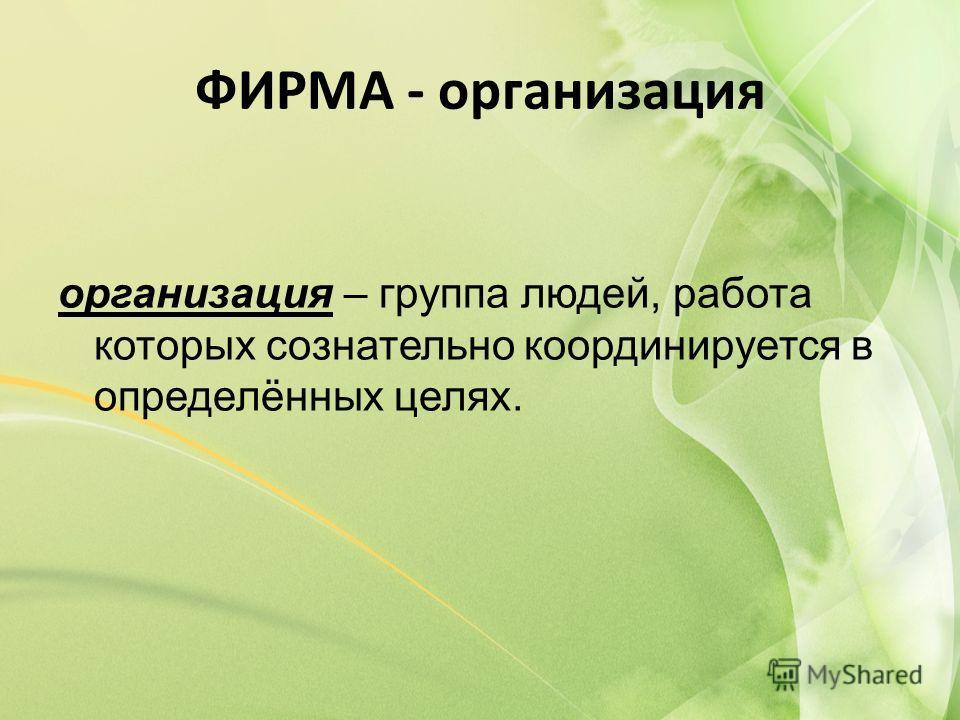ФИРМА - организация организация – группа людей, работа которых сознательно координируется в определённых целях.