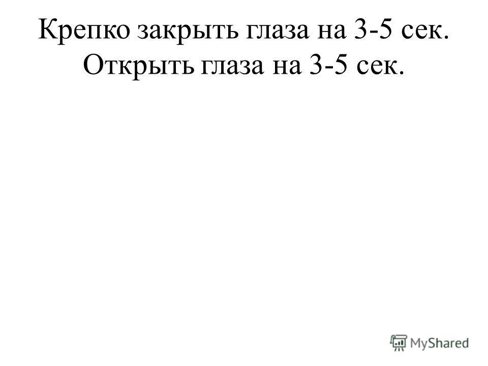 Крепко закрыть глаза на 3-5 сек. Открыть глаза на 3-5 сек.