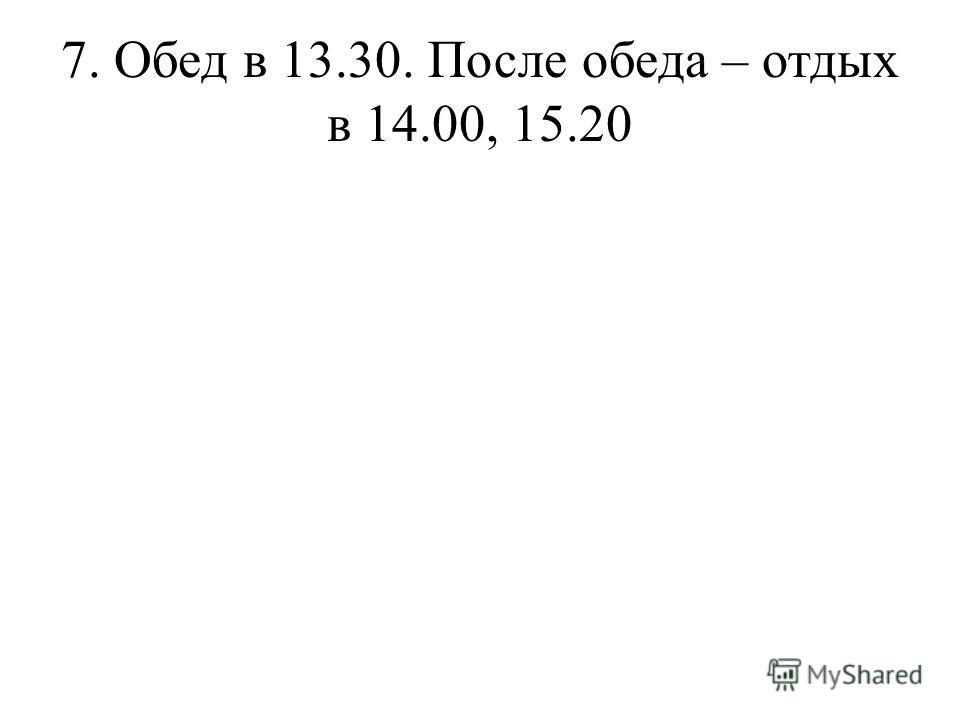 7. Обед в 13.30. После обеда – отдых в 14.00, 15.20
