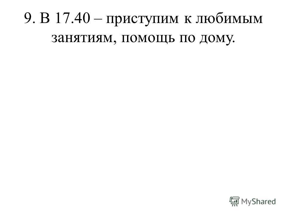 9. В 17.40 – приступим к любимым занятиям, помощь по дому.