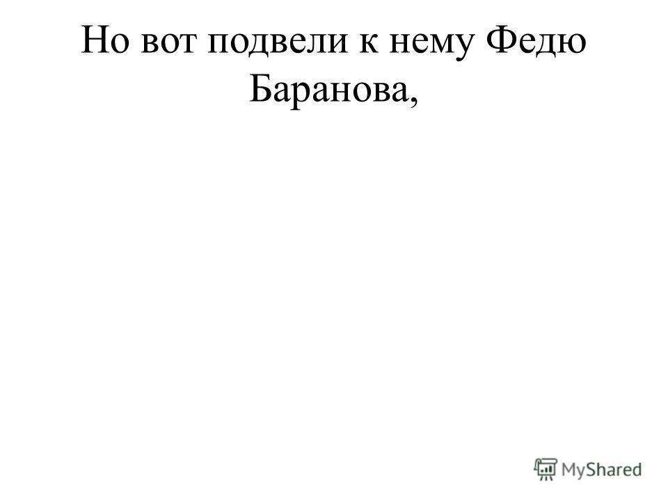 Но вот подвели к нему Федю Баранова,