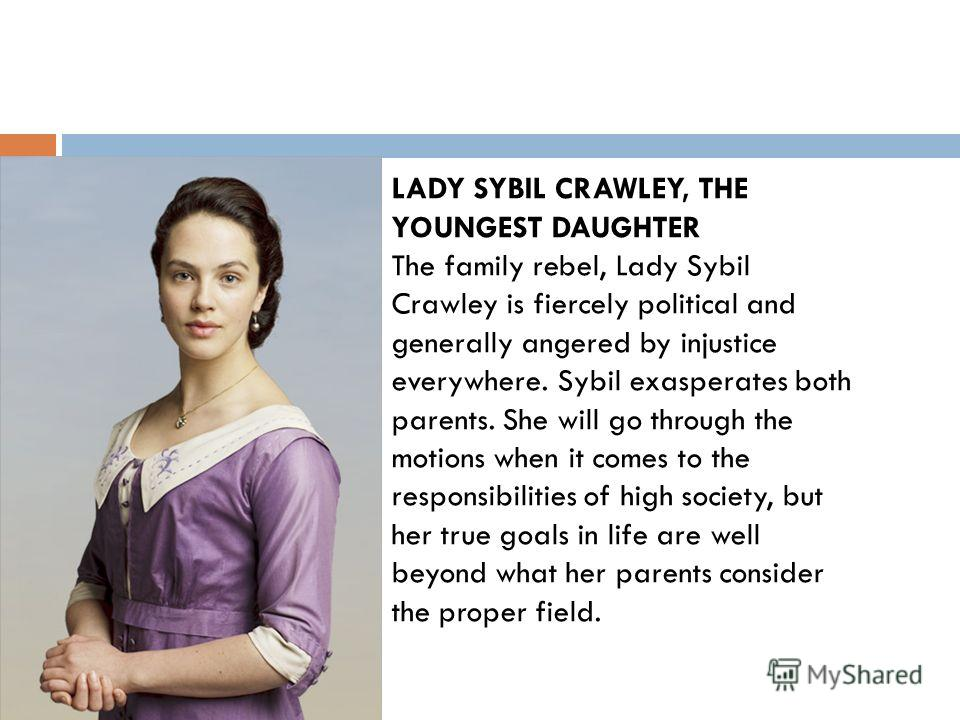 LADY SYBIL CRAWLEY, THE YOUNGEST DAUGHTER The family rebel, Lady Sybil Crawley is fiercely political and generally angered by injustice everywhere. Sybil exasperates both parents. She will go through the motions when it comes to the responsibilities