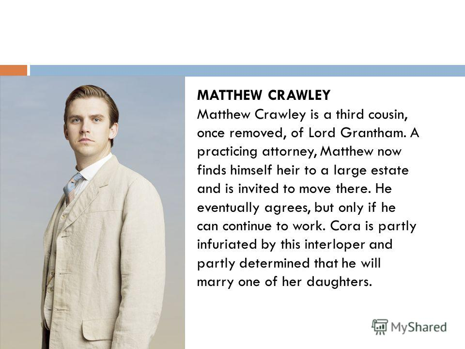 MATTHEW CRAWLEY Matthew Crawley is a third cousin, once removed, of Lord Grantham. A practicing attorney, Matthew now finds himself heir to a large estate and is invited to move there. He eventually agrees, but only if he can continue to work. Cora i