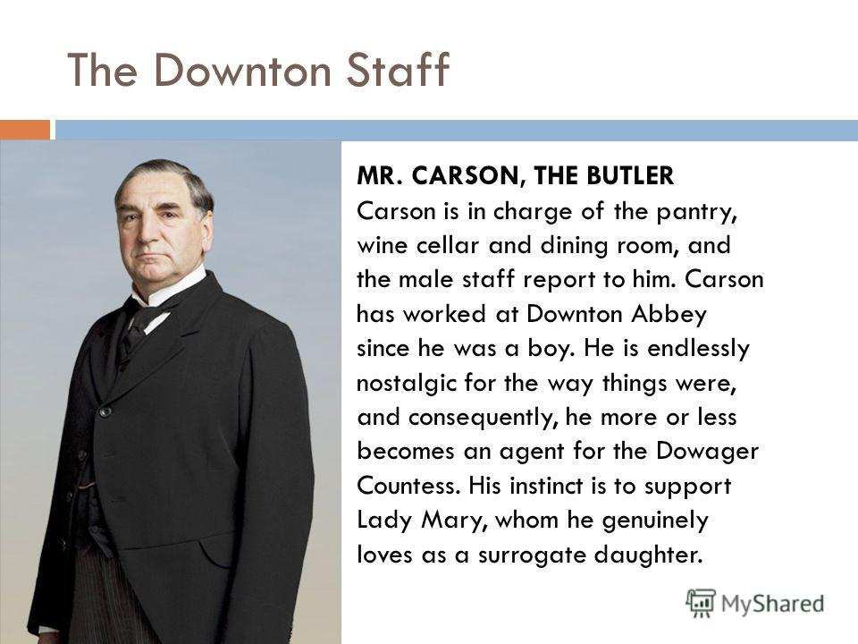 The Downton Staff MR. CARSON, THE BUTLER Carson is in charge of the pantry, wine cellar and dining room, and the male staff report to him. Carson has worked at Downton Abbey since he was a boy. He is endlessly nostalgic for the way things were, and c