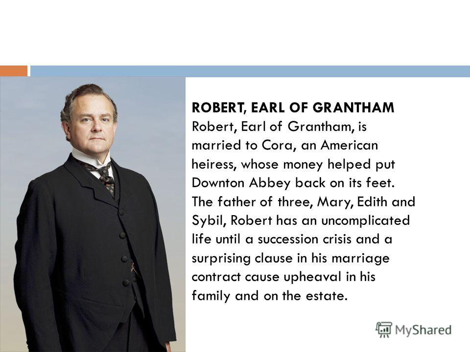 ROBERT, EARL OF GRANTHAM Robert, Earl of Grantham, is married to Cora, an American heiress, whose money helped put Downton Abbey back on its feet. The father of three, Mary, Edith and Sybil, Robert has an uncomplicated life until a succession crisis