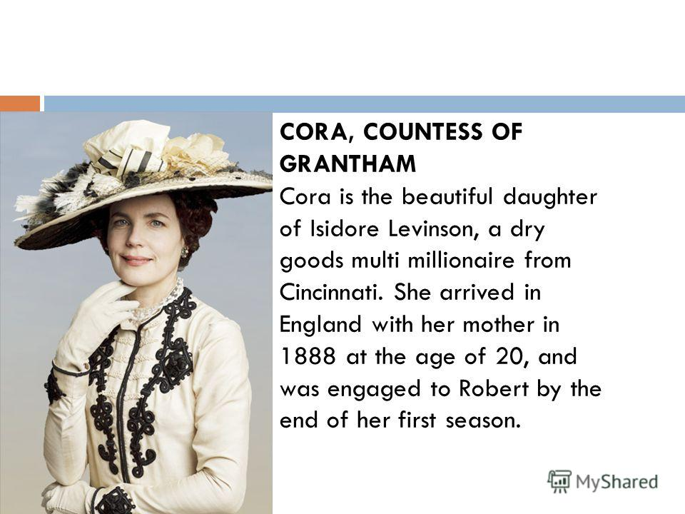 CORA, COUNTESS OF GRANTHAM Cora is the beautiful daughter of Isidore Levinson, a dry goods multi millionaire from Cincinnati. She arrived in England with her mother in 1888 at the age of 20, and was engaged to Robert by the end of her first season.