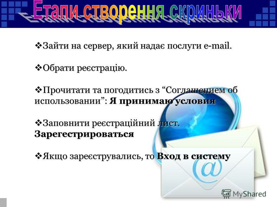 Зайти на сервер, який надає послуги e-mail. Зайти на сервер, який надає послуги e-mail. Обрати реєстрацію. Обрати реєстрацію. Прочитати та погодитись з Соглашением об использовании: Я принимаю условия Прочитати та погодитись з Соглашением об использо