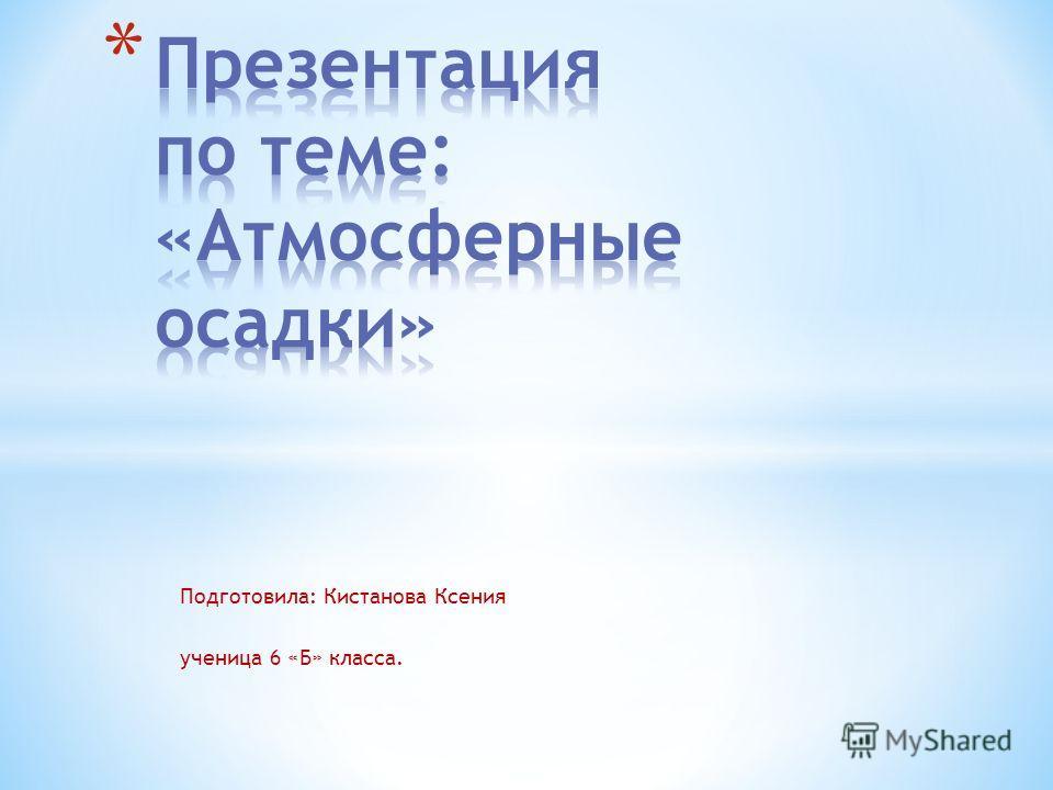 Подготовила: Кистанова Ксения ученица 6 «Б» класса.