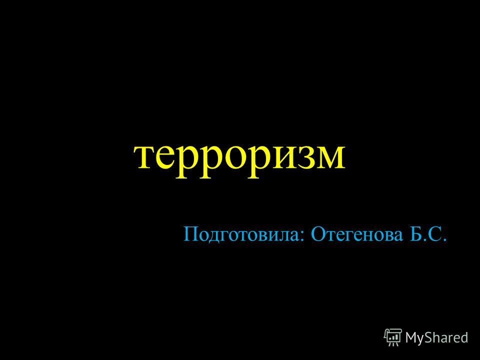 терроризм Подготовила: Отегенова Б.С.