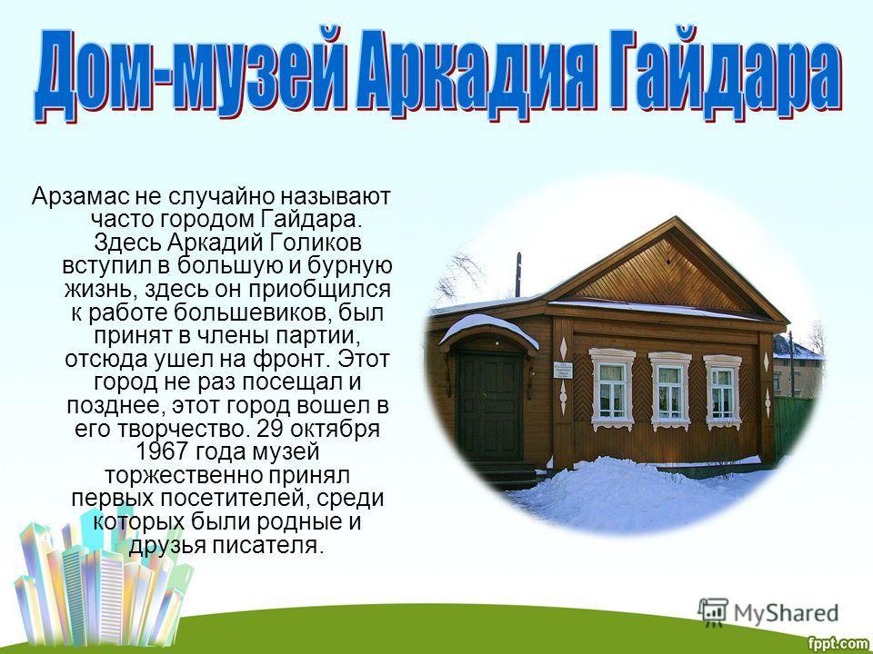 Арзамас не случайно называют часто городом Гайдара. Здесь Аркадий Голиков вступил в большую и бурную жизнь, здесь он приобщился к работе большевиков, был принят в члены партии, отсюда ушел на фронт. Этот город не раз посещал и позднее, этот город вош