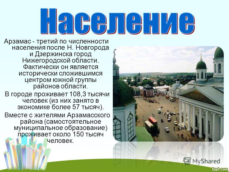 Арзамас - третий по численности населения после Н. Новгорода и Дзержинска город Нижегородской области. Фактически он является исторически сложившимся центром южной группы районов области. В городе проживает 108,3 тысячи человек (из них занято в эконо