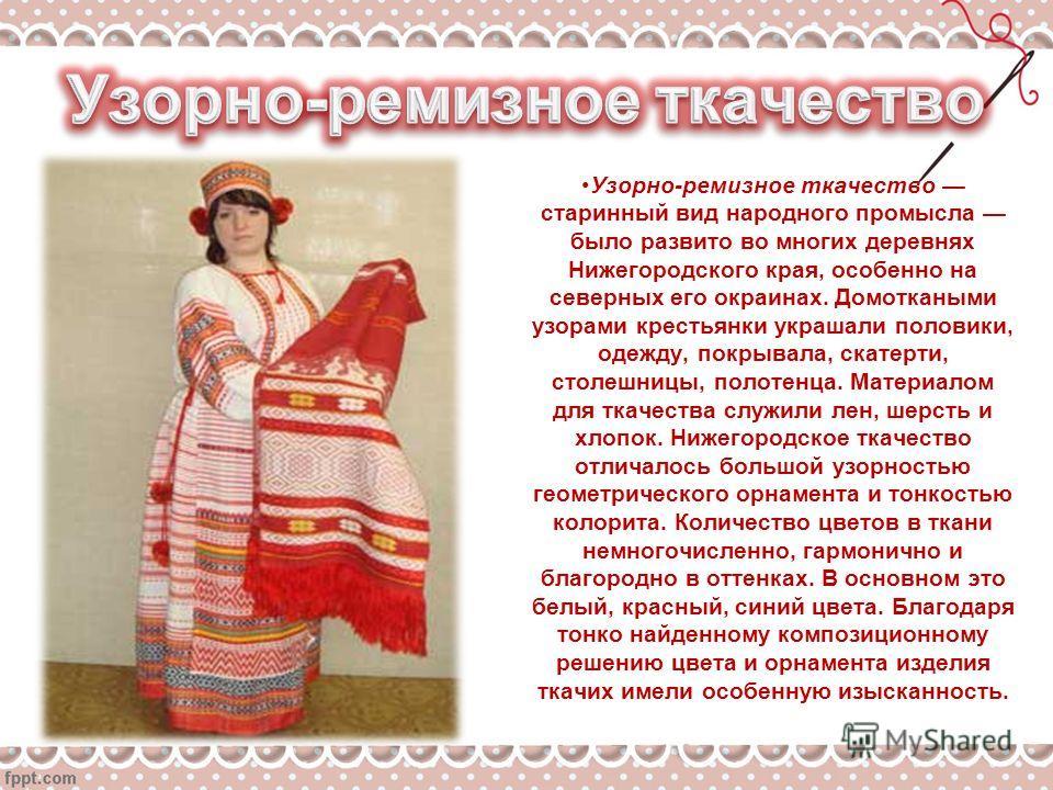 Узорно-ремизное ткачество старинный вид народного промысла было развито во многих деревнях Нижегородского края, особенно на северных его окраинах. Домоткаными узорами крестьянки украшали половики, одежду, покрывала, скатерти, столешницы, полотенца. М