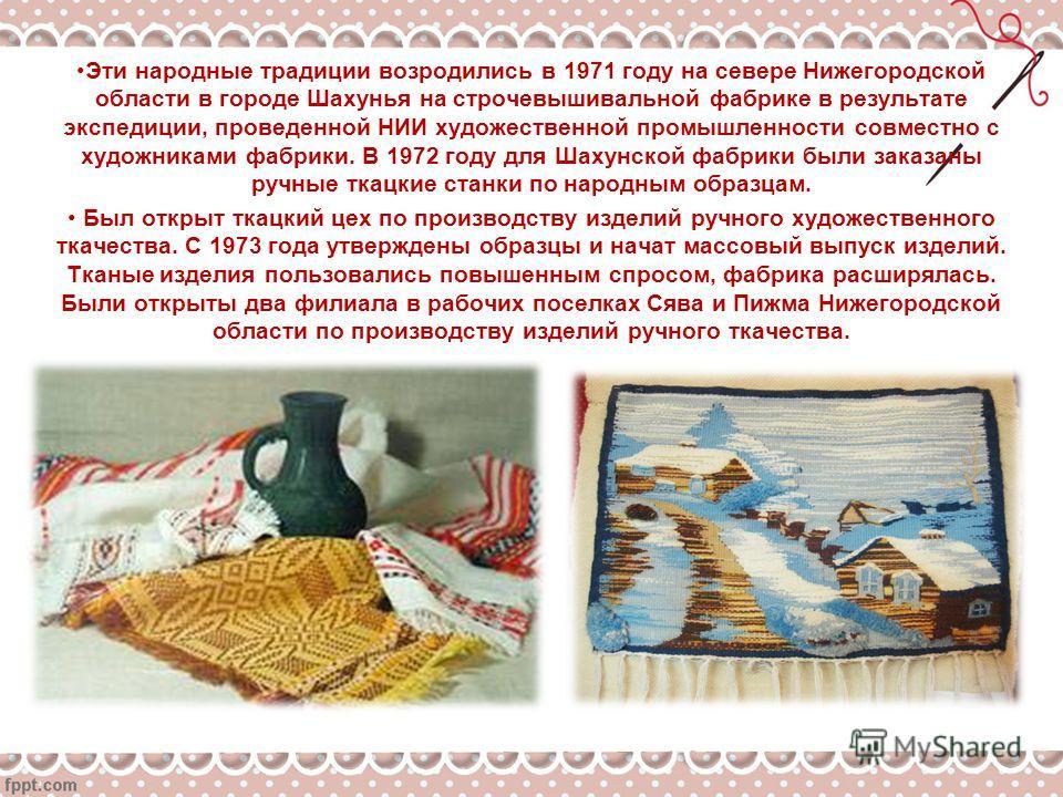Эти народные традиции возродились в 1971 году на севере Нижегородской области в городе Шахунья на строчевышивальной фабрике в результате экспедиции, проведенной НИИ художественной промышленности совместно с художниками фабрики. В 1972 году для Шахунс