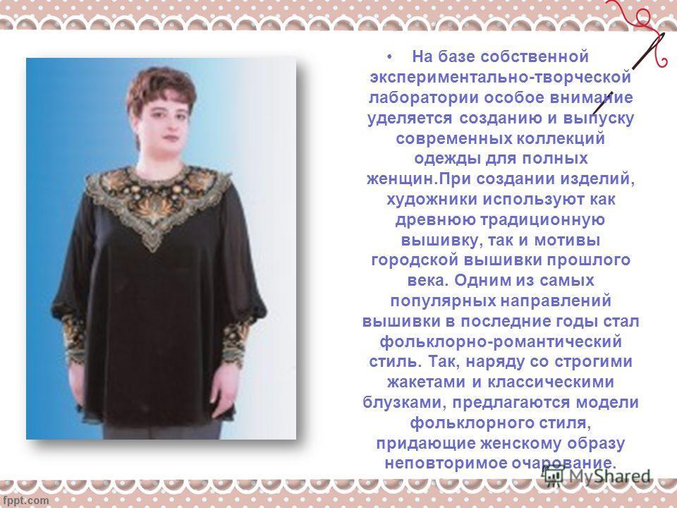 На базе собственной экспериментально-творческой лаборатории особое внимание уделяется созданию и выпуску современных коллекций одежды для полных женщин.При создании изделий, художники используют как древнюю традиционную вышивку, так и мотивы городско