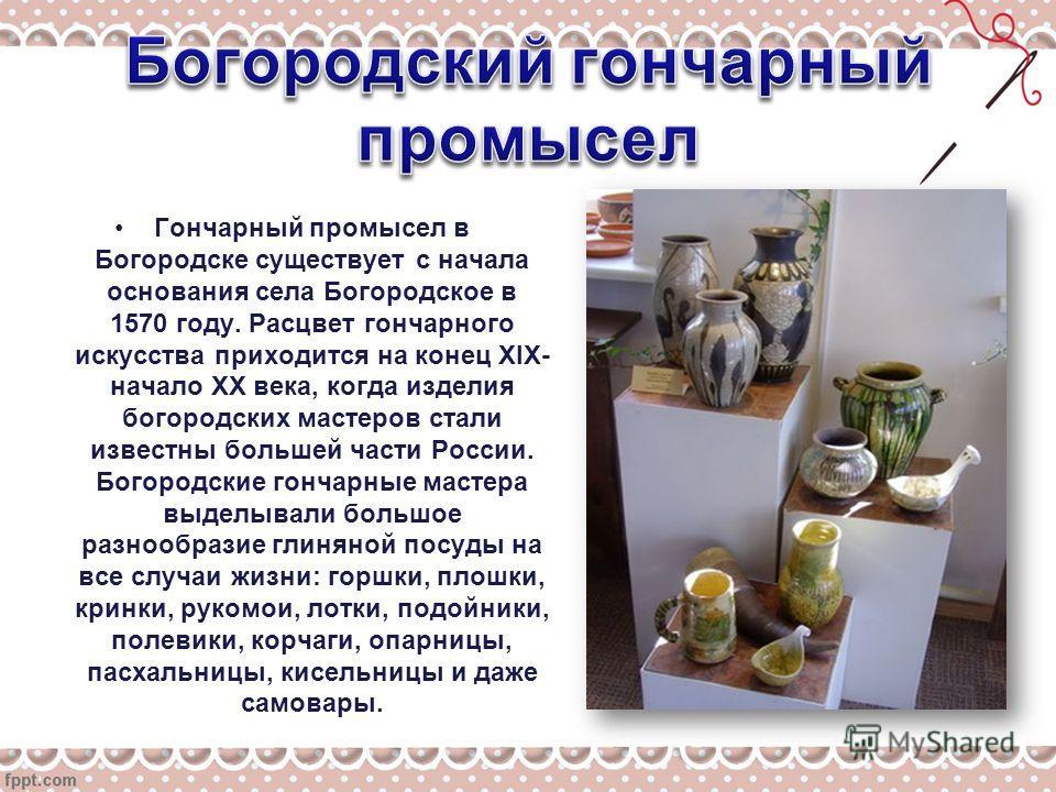 Гончарный промысел в Богородске существует с начала основания села Богородское в 1570 году. Расцвет гончарного искусства приходится на конец XIX- начало XX века, когда изделия богородских мастеров стали известны большей части России. Богородские гонч