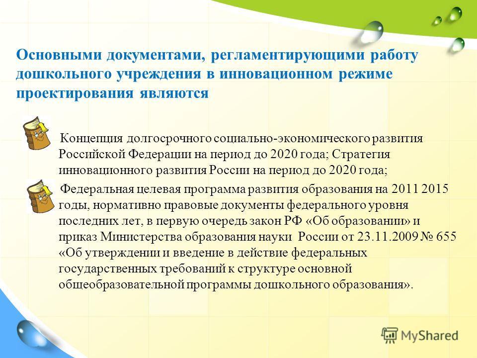 Основными документами, регламентирующими работу дошкольного учреждения в инновационном режиме проектирования являются Концепция долгосрочного социально-экономического развития Российской Федерации на период до 2020 года; Стратегия инновационного разв
