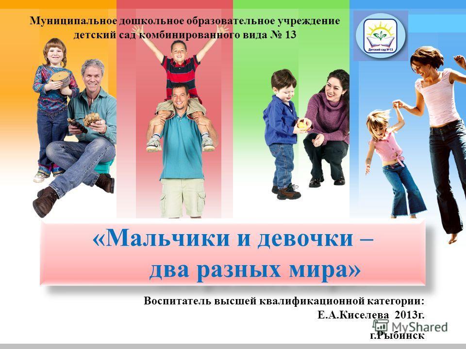 L/O/G/O «Мальчики и девочки – два разных мира» Муниципальное дошкольное образовательное учреждение детский сад комбинированного вида 13 Воспитатель высшей квалификационной категории: Е.А.Киселева 2013г. г.Рыбинск