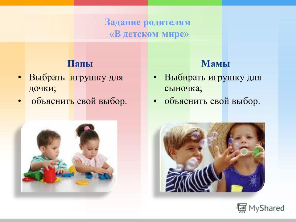 Задание родителям «В детском мире» Папы Выбрать игрушку для дочки; объяснить свой выбор. Мамы Выбирать игрушку для сыночка; объяснить свой выбор.