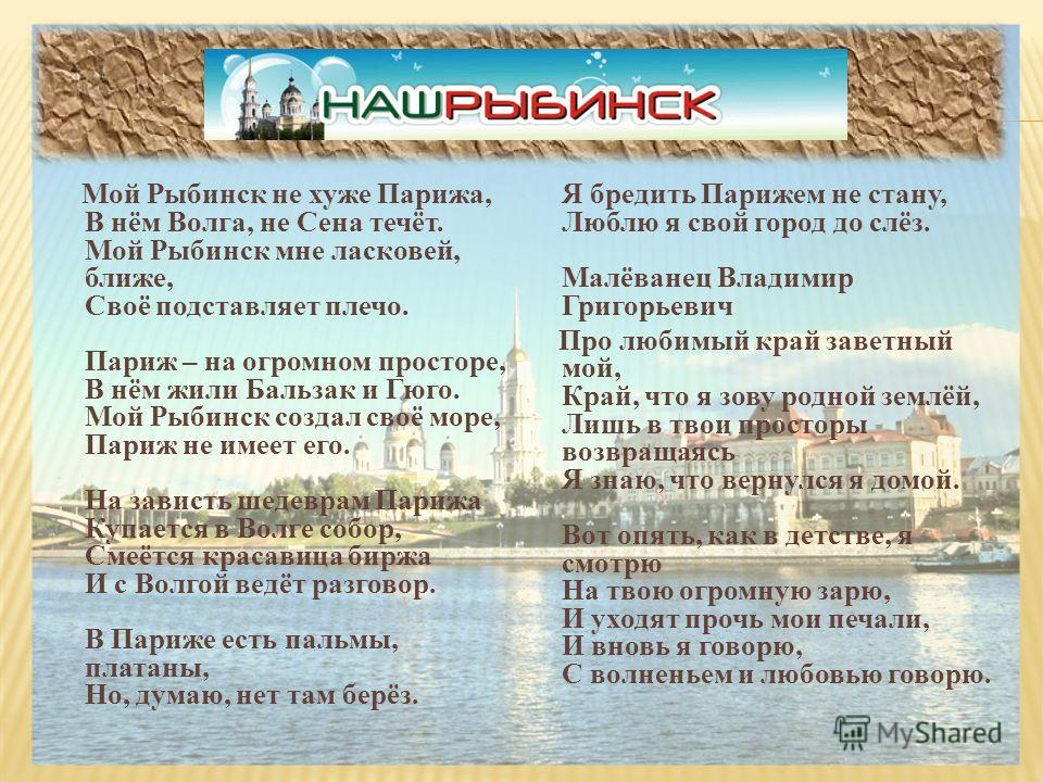 Мой Рыбинск не хуже Парижа, В нём Волга, не Сена течёт. Мой Рыбинск мне ласковей, ближе, Своё подставляет плечо. Париж – на огромном просторе, В нём жили Бальзак и Гюго. Мой Рыбинск создал своё море, Париж не имеет его. На зависть шедеврам Парижа Куп