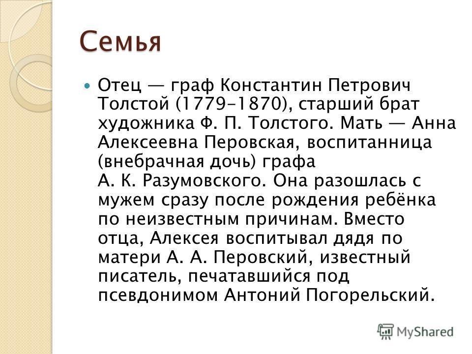Семья Отец граф Константин Петрович Толстой (1779-1870), старший брат художника Ф. П. Толстого. Мать Анна Алексеевна Перовская, воспитанница (внебрачная дочь) графа А. К. Разумовского. Она разошлась с мужем сразу после рождения ребёнка по неизвестным