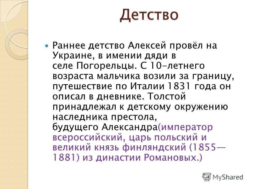 Детство Раннее детство Алексей провёл на Украине, в имении дяди в селе Погорельцы. С 10-летнего возраста мальчика возили за границу, путешествие по Италии 1831 года он описал в дневнике. Толстой принадлежал к детскому окружению наследника престола, б