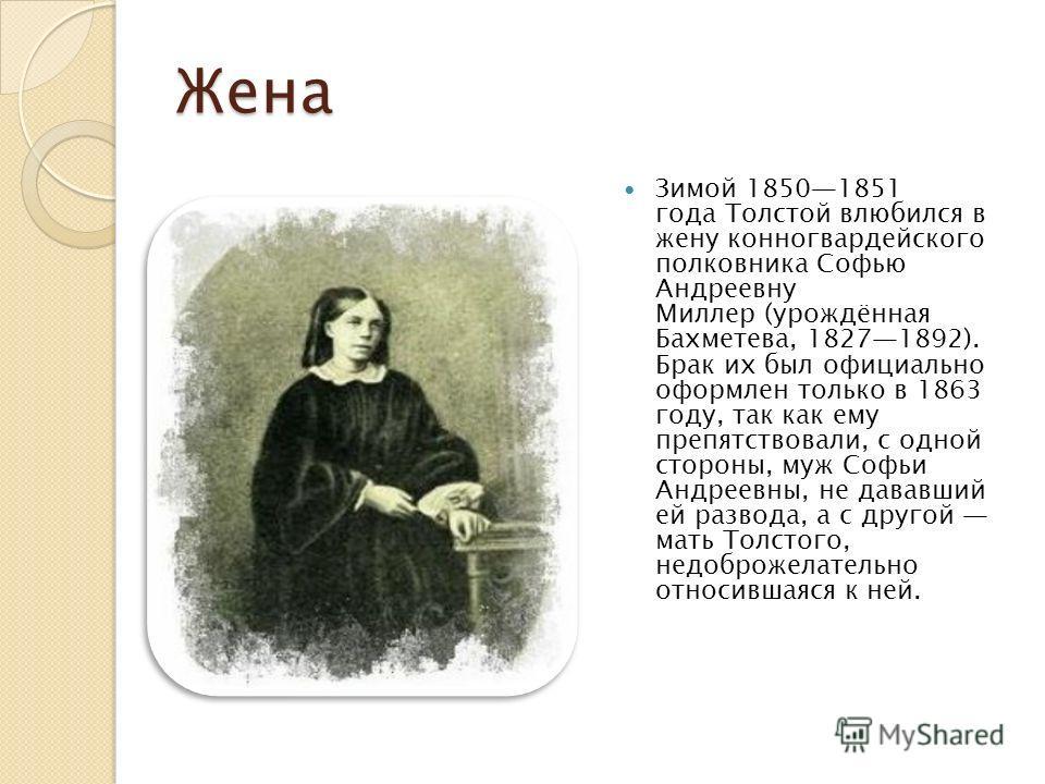 Жена Зимой 18501851 года Толстой влюбился в жену конногвардейского полковника Софью Андреевну Миллер (урождённая Бахметева, 18271892). Брак их был официально оформлен только в 1863 году, так как ему препятствовали, с одной стороны, муж Софьи Андреевн