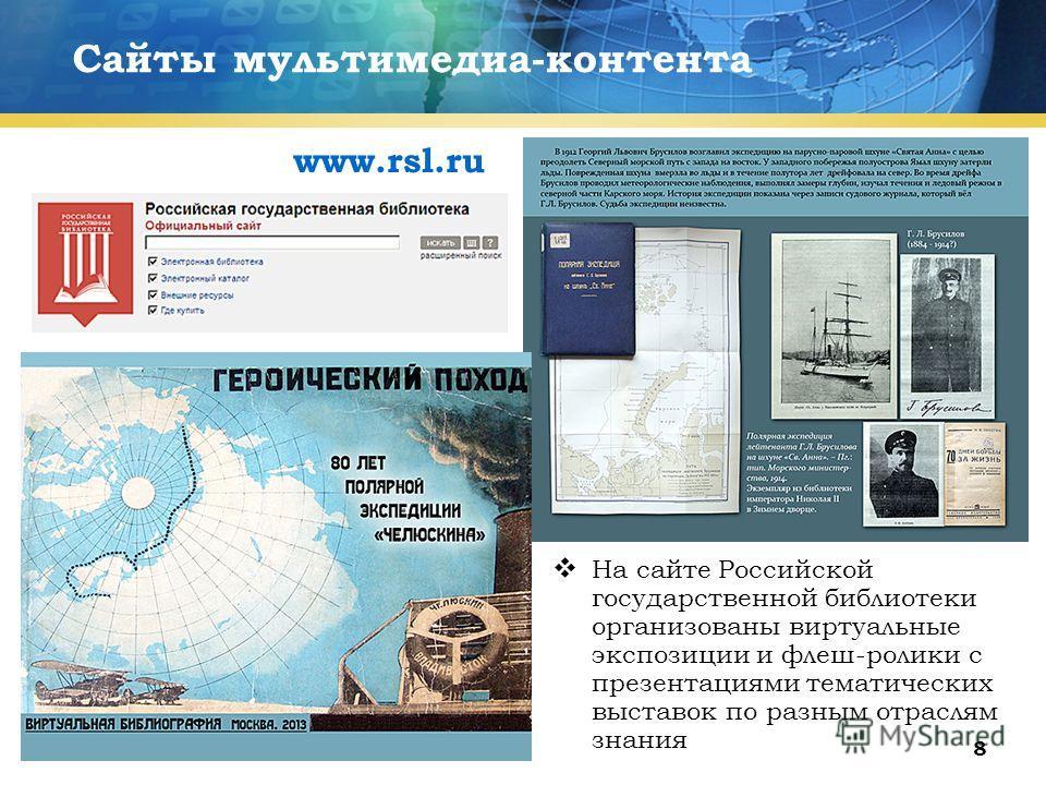 8 Сайты мультимедиа-контента На сайте Российской государственной библиотеки организованы виртуальные экспозиции и флеш-ролики с презентациями тематических выставок по разным отраслям знания www.rsl.ru