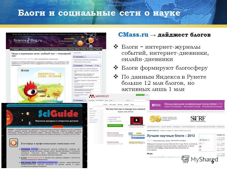 9 Блоги и социальные сети о науке Блоги интернет-журналы событий, интернет-дневники, онлайн-дневники Блоги формируют блогосферу По данным Яндекса в Рунете больше 12 млн блогов, но активных лишь 1 млн CMass.ru дайджест блогов