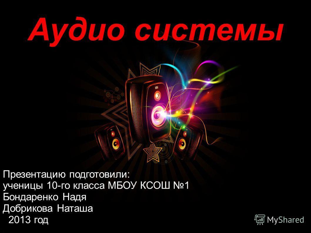 Аудио системы Презентацию подготовили: ученицы 10-го класса МБОУ КСОШ 1 Бондаренко Надя Добрикова Наташа 2013 год