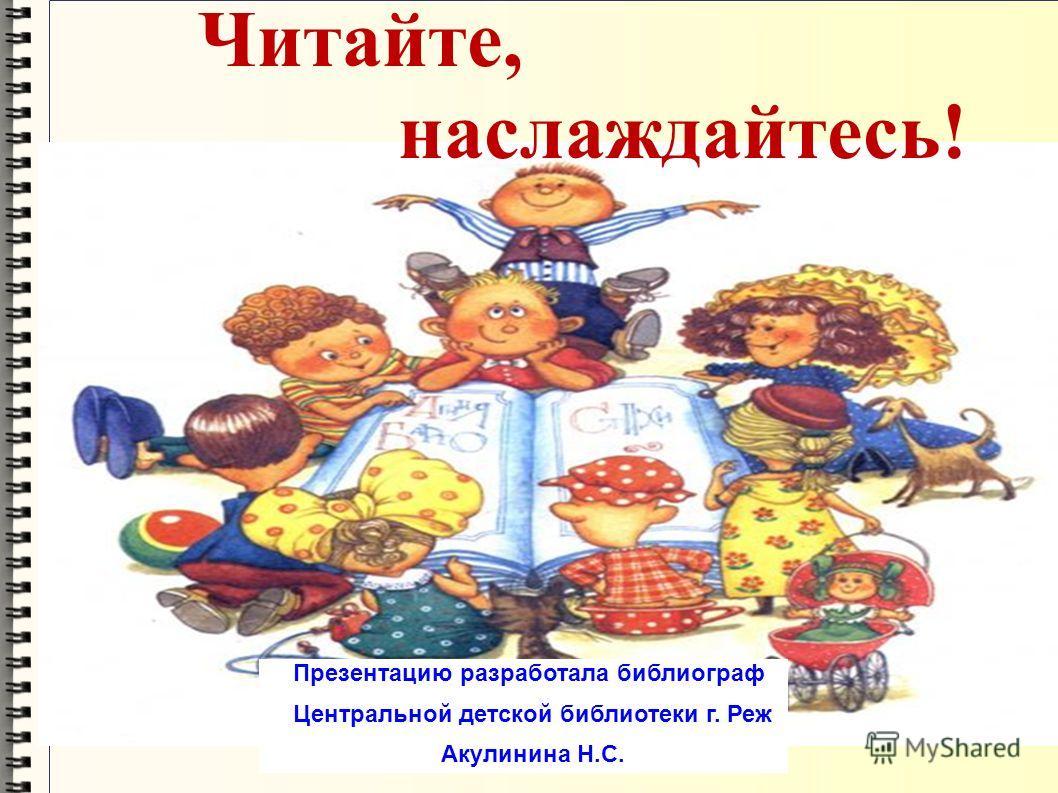 Читайте, наслаждайтесь! Презентацию разработала библиограф Центральной детской библиотеки г. Реж Акулинина Н.С.