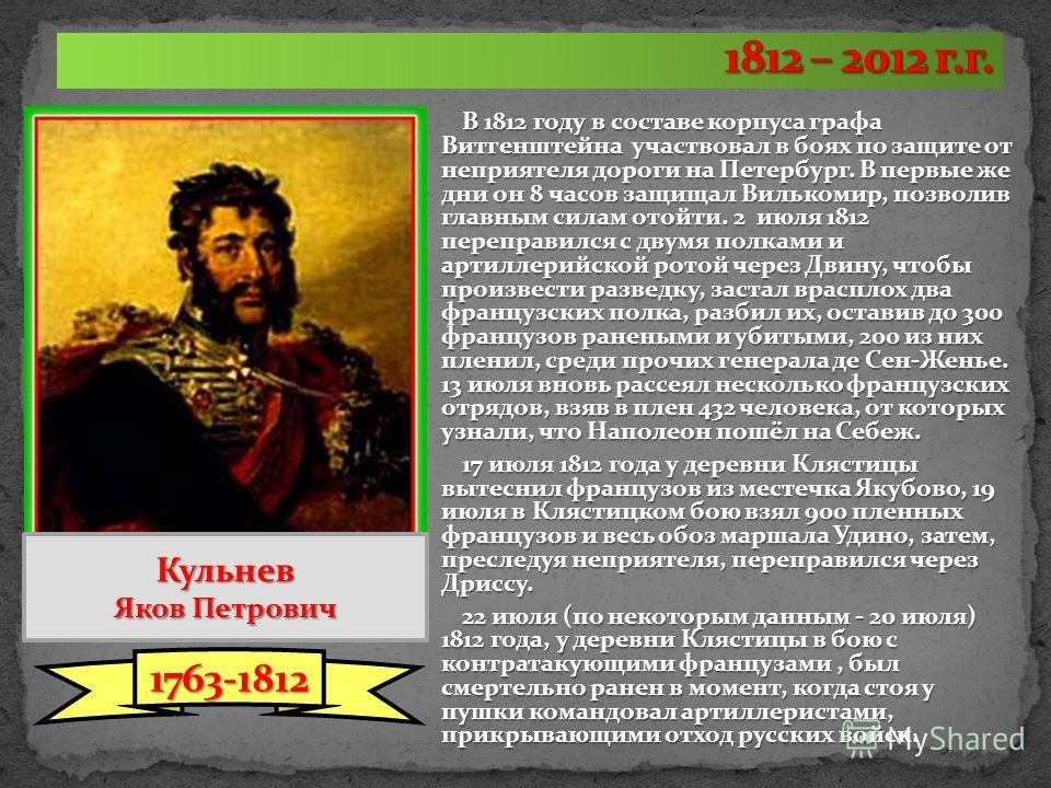 В 1812 году в составе корпуса графа Витгенштейна участвовал в боях по защите от неприятеля дороги на Петербург. В первые же дни он 8 часов защищал Вилькомир, позволив главным силам отойти. 2 июля 1812 переправился с двумя полками и артиллерийской рот