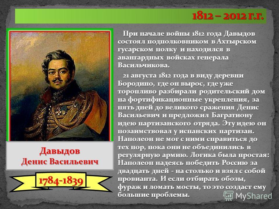 При начале войны 1812 года Давыдов состоял подполковником в Ахтырском гусарском полку и находился в авангардных войсках генерала Васильчикова. 21 августа 1812 года в виду деревни Бородино, где он вырос, где уже торопливо разбирали родительский дом на