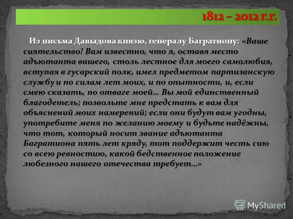 Из письма Давыдова князю, генералу Багратиону: «Ваше сиятельство! Вам известно, что я, оставя место адъютанта вашего, столь лестное для моего самолюбия, вступая в гусарский полк, имел предметом партизанскую службу и по силам лет моих, и по опытности,