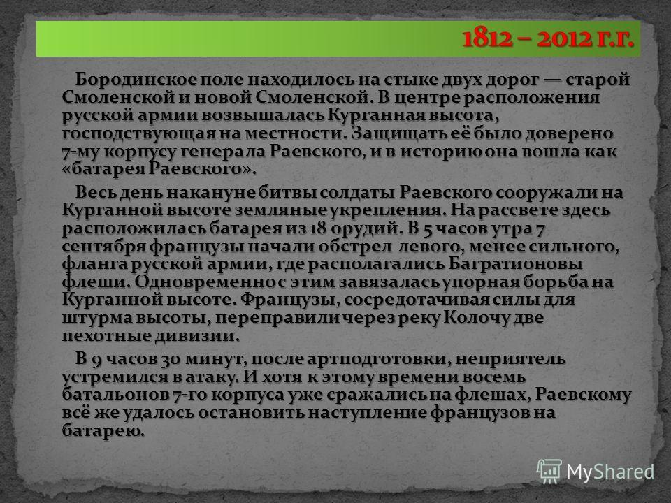 Бородинское поле находилось на стыке двух дорог старой Смоленской и новой Смоленской. В центре расположения русской армии возвышалась Курганная высота, господствующая на местности. Защищать её было доверено 7-му корпусу генерала Раевского, и в истори