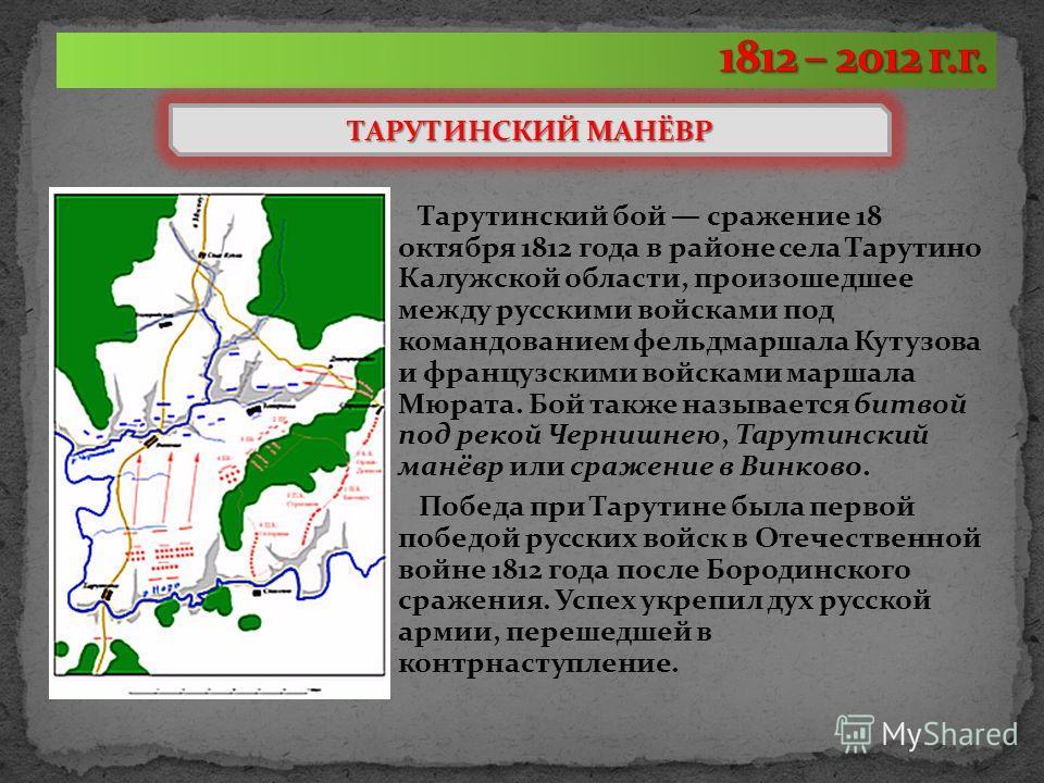 Тарутинский бой сражение 18 октября 1812 года в районе села Тарутино Калужской области, произошедшее между русскими войсками под командованием фельдмаршала Кутузова и французскими войсками маршала Мюрата. Бой также называется битвой под рекой Чернишн