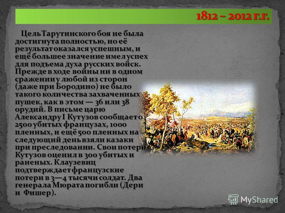 Цель Тарутинского боя не была достигнута полностью, но её результат оказался успешным, и ещё большее значение имел успех для подъема духа русских войск. Прежде в ходе войны ни в одном сражении у любой из сторон (даже при Бородино) не было такого коли