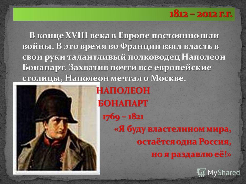 В конце XVIII века в Европе постоянно шли войны. В это время во Франции взял власть в свои руки талантливый полководец Наполеон Бонапарт. Захватив почти все европейские столицы, Наполеон мечтал о Москве. НАПОЛЕОНБОНАПАРТ 1769 – 1821 «Я буду властелин