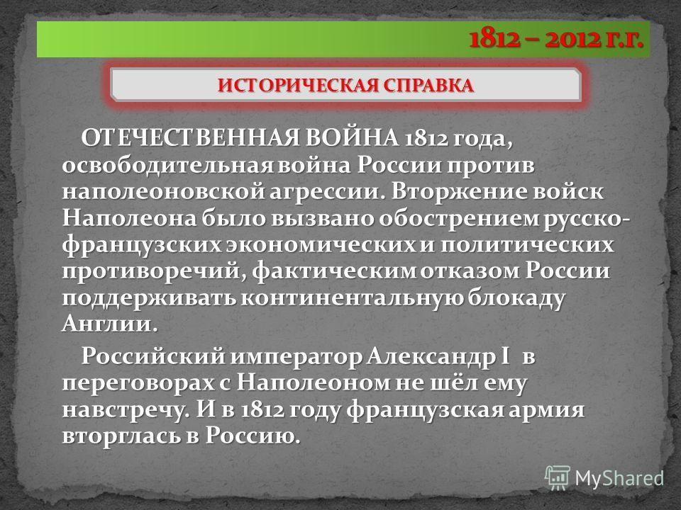 ОТЕЧЕСТВЕННАЯ ВОЙНА 1812 года, освободительная война России против наполеоновской агрессии. Вторжение войск Наполеона было вызвано обострением русско- французских экономических и политических противоречий, фактическим отказом России поддерживать конт