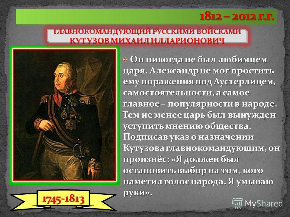 ГЛАВНОКОМАНДУЮЩИЙ РУССКИМИ ВОЙСКАМИ КУТУЗОВ МИХАИЛ ИЛЛАРИОНОВИЧ Он никогда не был любимцем царя. Александр не мог простить ему поражения под Аустерлицем, самостоятельности, а самое главное – популярности в народе. Тем не менее царь был вынужден уступ