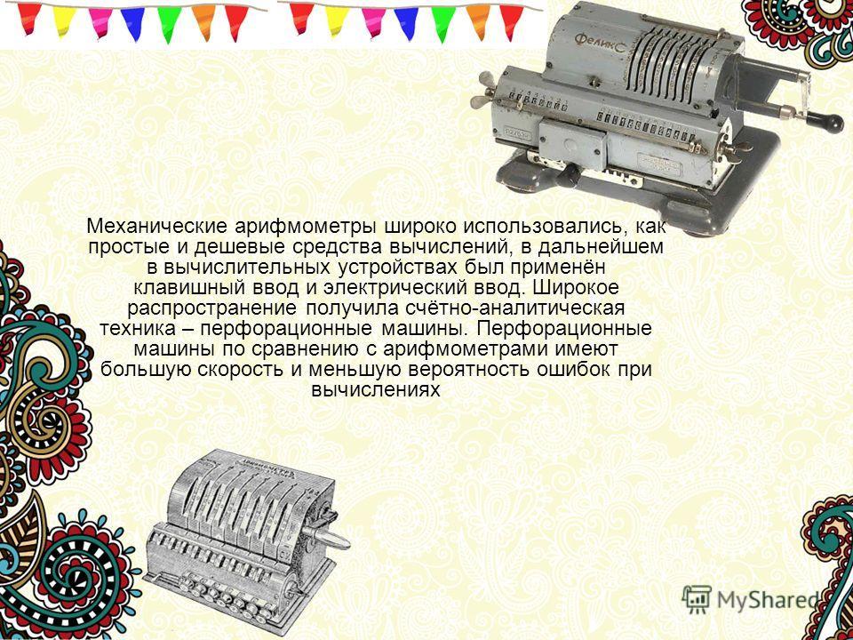 Механические арифмометры широко использовались, как простые и дешевые средства вычислений, в дальнейшем в вычислительных устройствах был применён клавишный ввод и электрический ввод. Широкое распространение получила счётно-аналитическая техника – пер