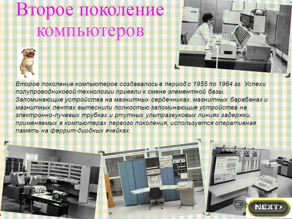 Второе поколение компьютеров создавалось в период с 1955 по 1964 гг. Успехи полупроводниковой технологии привели к смене элементной базы. Запоминающие устройства на магнитных сердечниках, магнитных барабанах и магнитных лентах вытеснили полностью зап